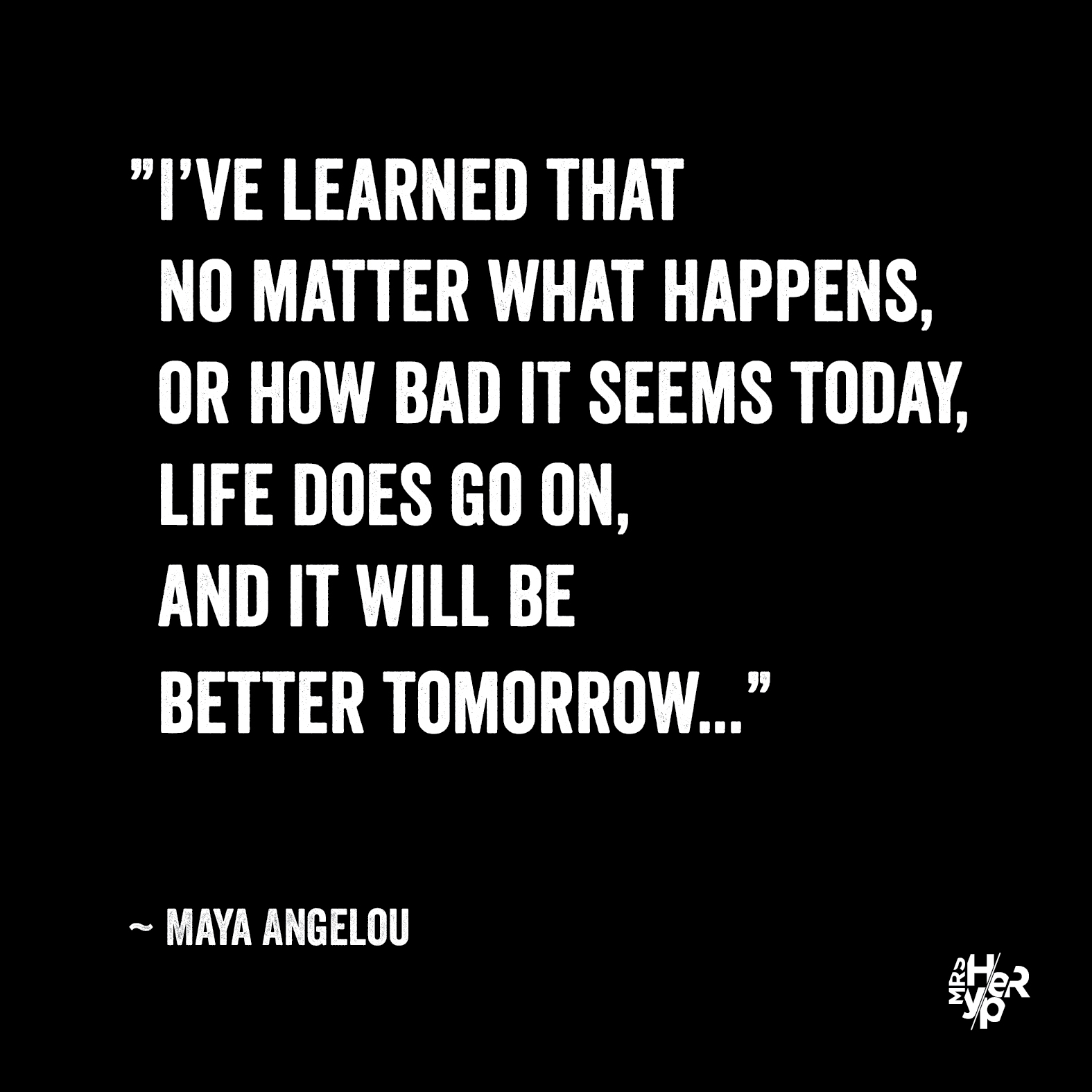 """""""I've learned that no matter what happens, or how bad it seems today, life does go on, and it will be better tomorrow..."""" ~ Maya Angelou"""